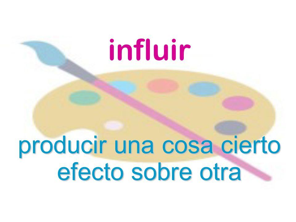 influir producir una cosa cierto efecto sobre otra