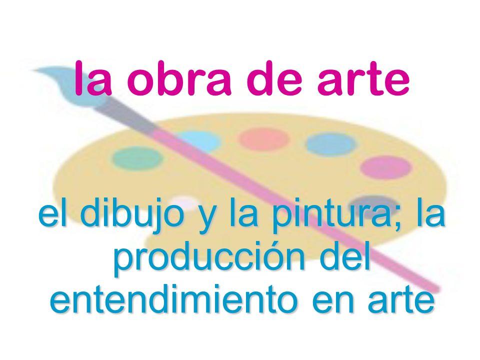 la obra de arte el dibujo y la pintura; la producción del entendimiento en arte