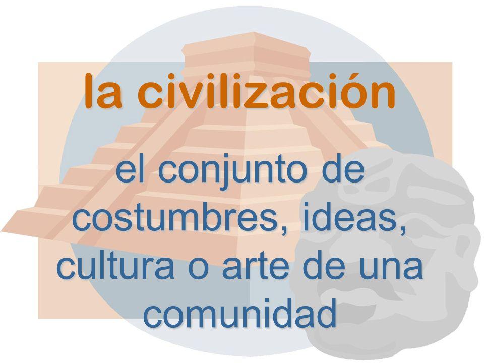 la civilización el conjunto de costumbres, ideas, cultura o arte de una comunidad