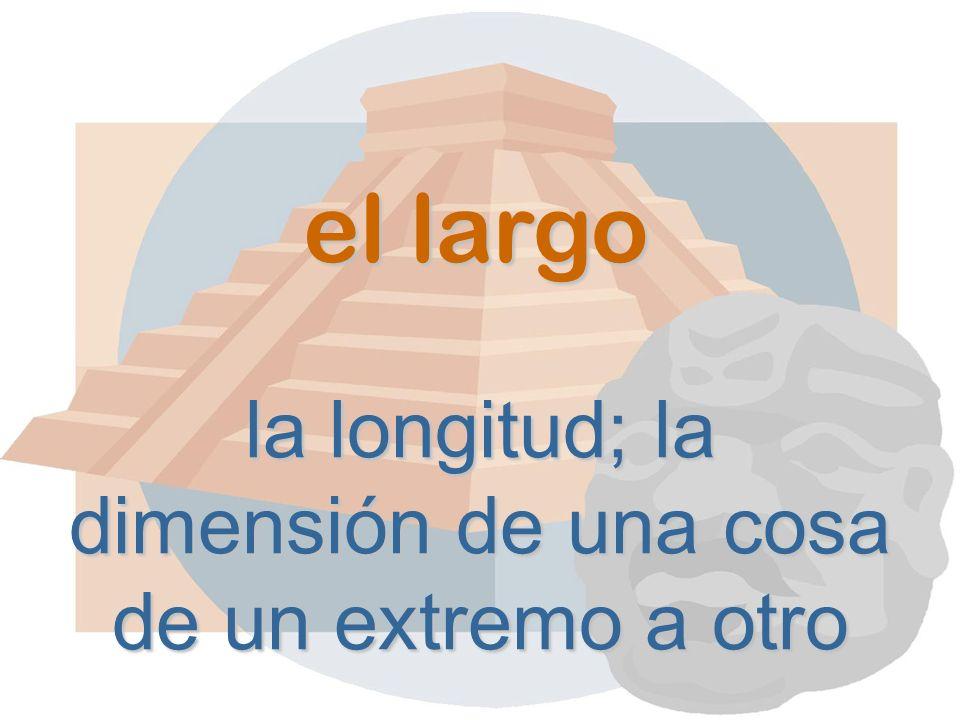 el largo la longitud; la dimensión de una cosa de un extremo a otro