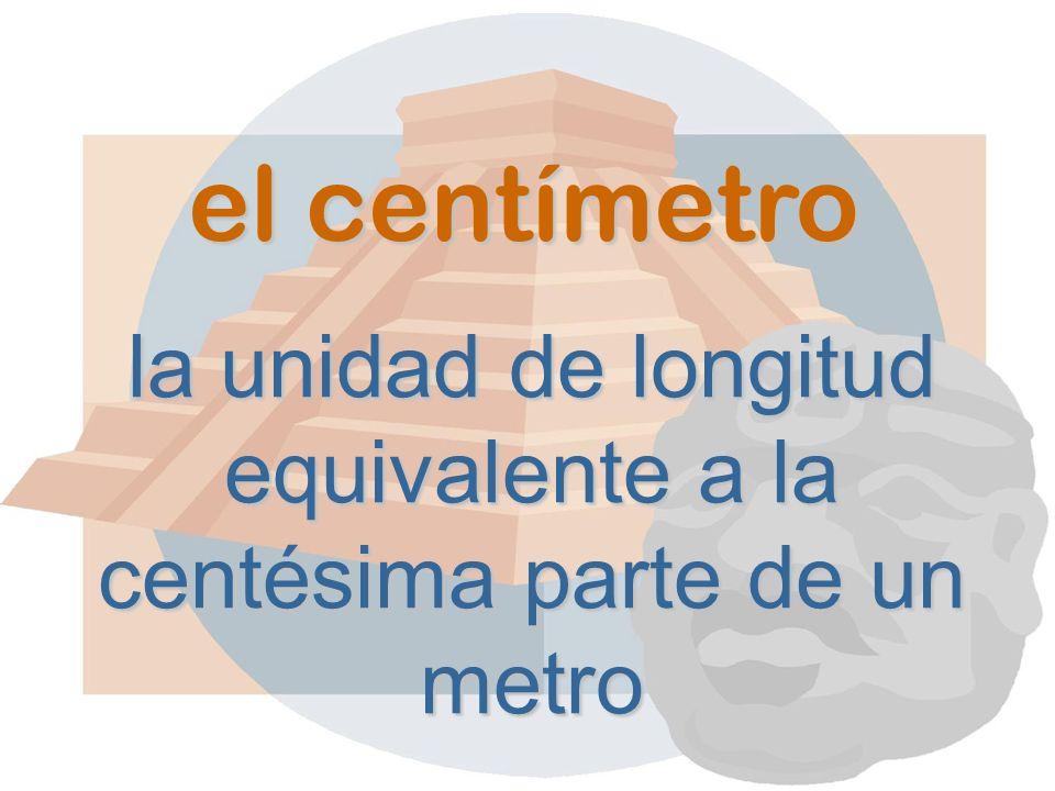 el centímetro la unidad de longitud equivalente a la centésima parte de un metro