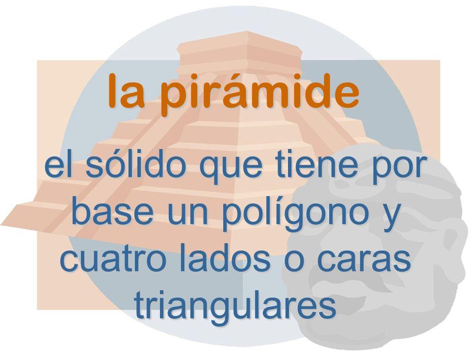 la pirámide el sólido que tiene por base un polígono y cuatro lados o caras triangulares
