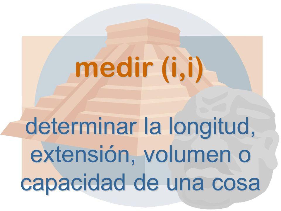 medir (i,i) determinar la longitud, extensión, volumen o capacidad de una cosa