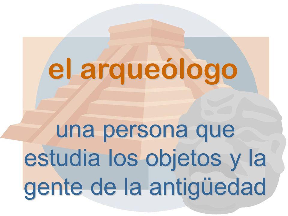 el arqueólogo una persona que estudia los objetos y la gente de la antigüedad