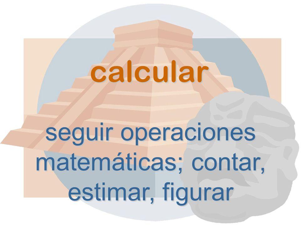 calcular seguir operaciones matemáticas; contar, estimar, figurar