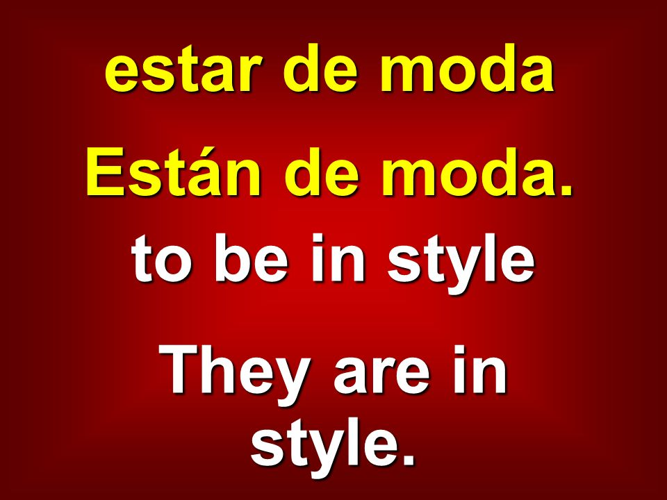 estar de moda Están de moda. to be in style They are in style.