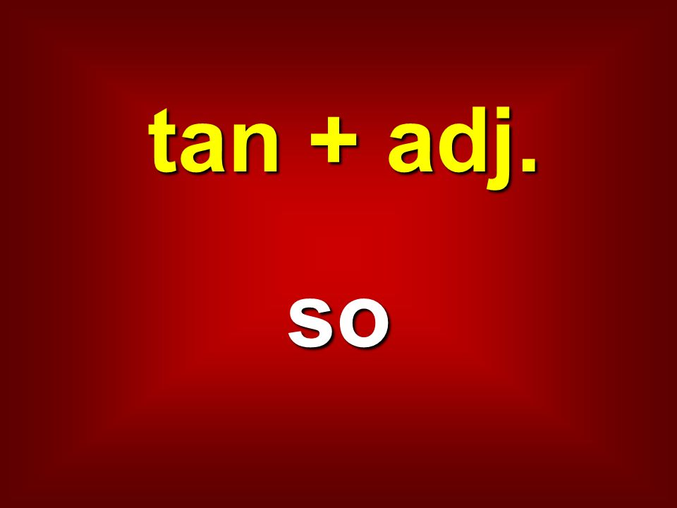 tan + adj. so
