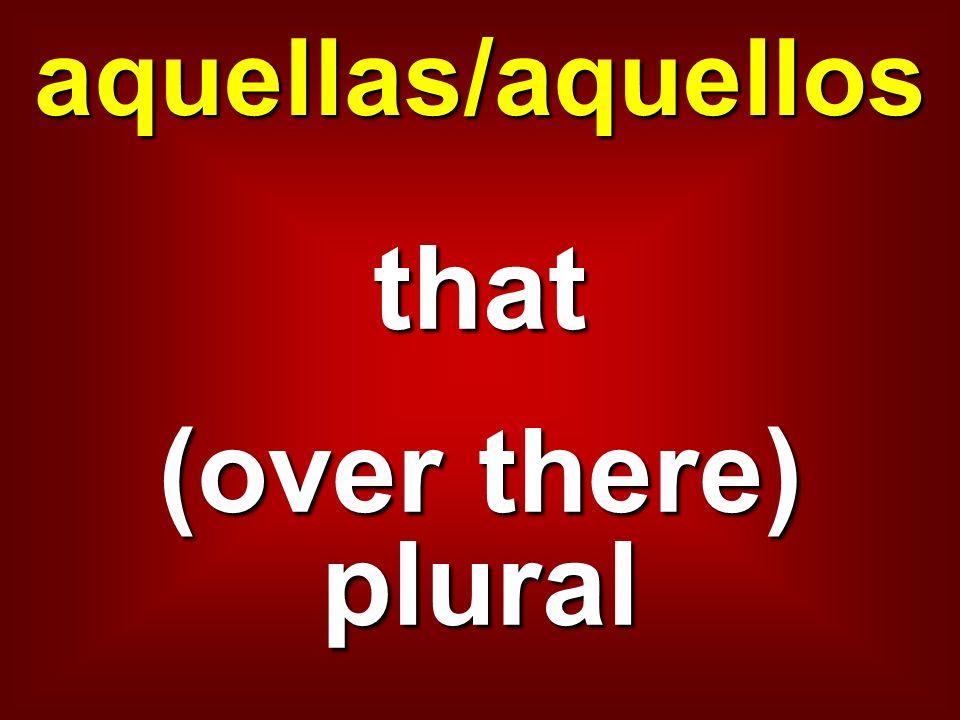aquellas/aquellos that (over there) plural
