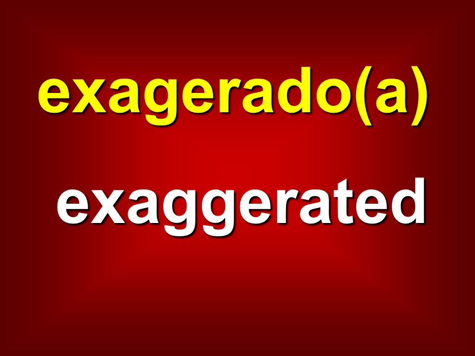 exagerado(a) exaggerated