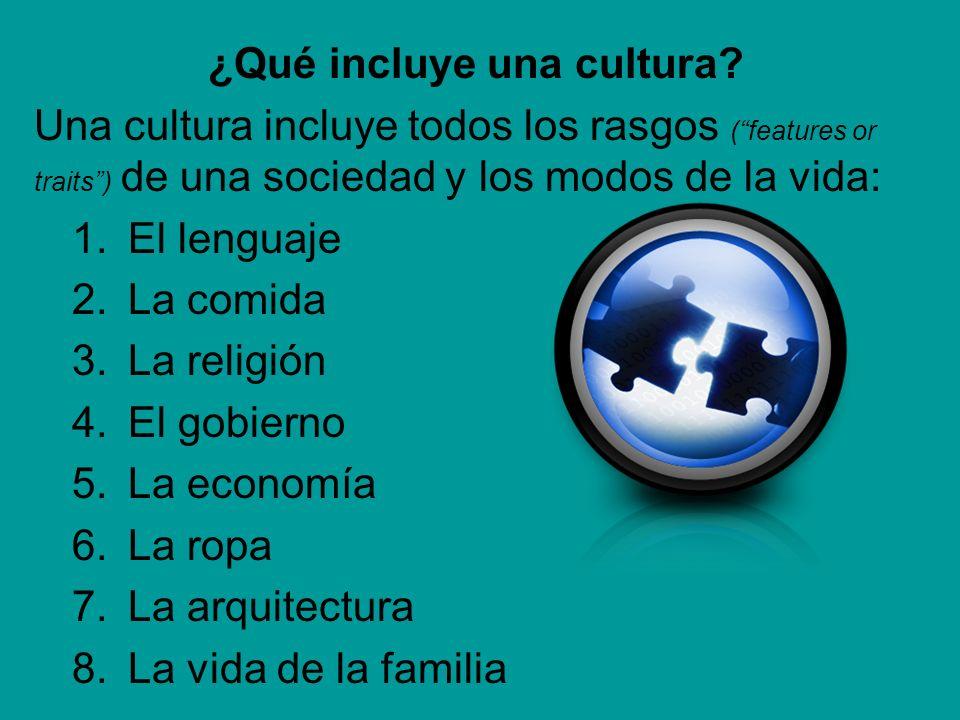 ¿Qué incluye una cultura? Una cultura incluye todos los rasgos (features or traits) de una sociedad y los modos de la vida: 1.El lenguaje 2.La comida