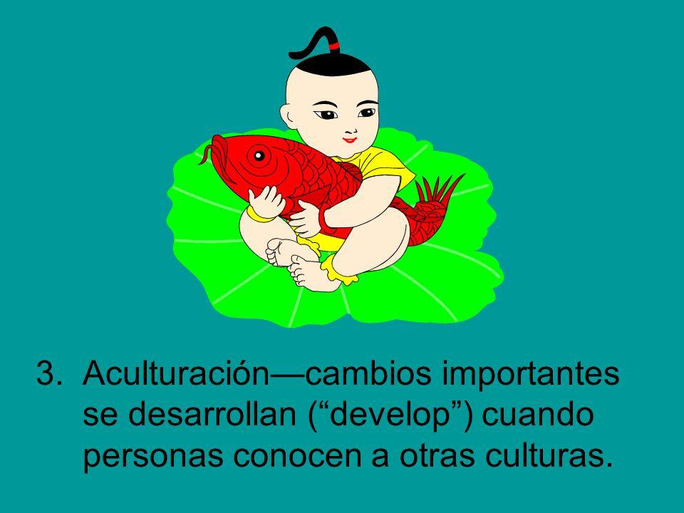 3.Aculturacióncambios importantes se desarrollan (develop) cuando personas conocen a otras culturas.