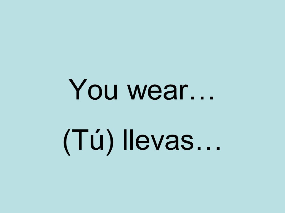 You wear… (Tú) llevas…