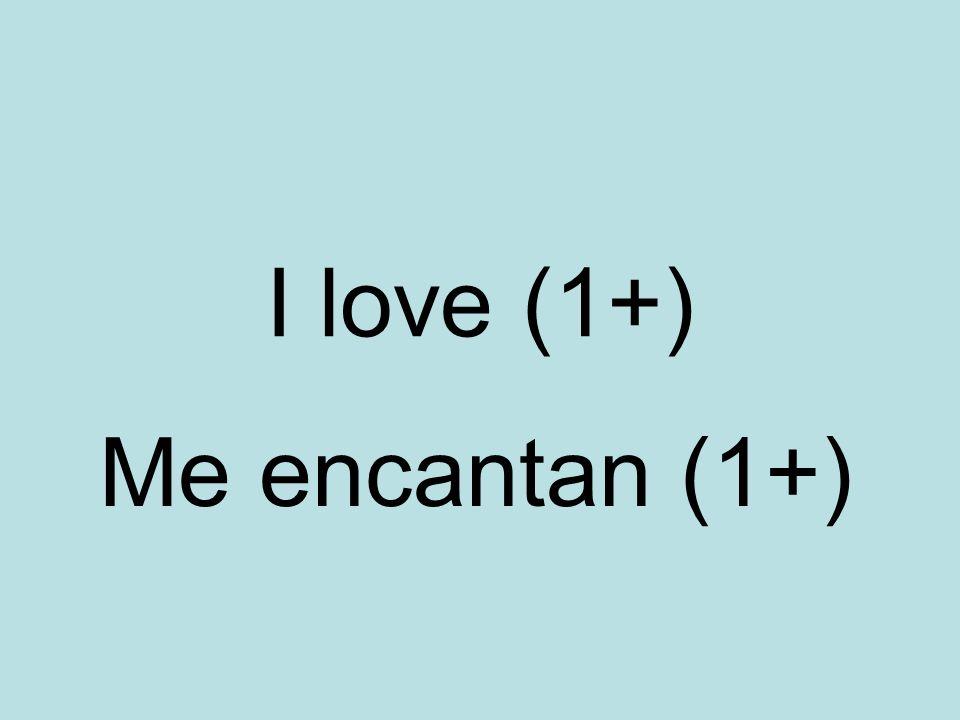 I love (1+) Me encantan (1+)