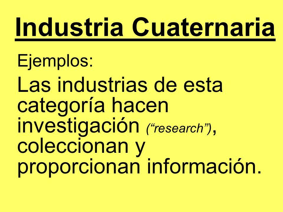 Industria Cuaternaria Ejemplos: Las industrias de esta categoría hacen investigación (research), coleccionan y proporcionan información.