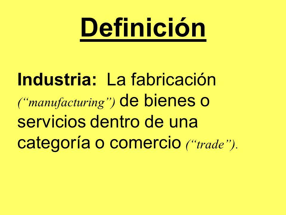Definición Industria: La fabricación (manufacturing) de bienes o servicios dentro de una categoría o comercio (trade).