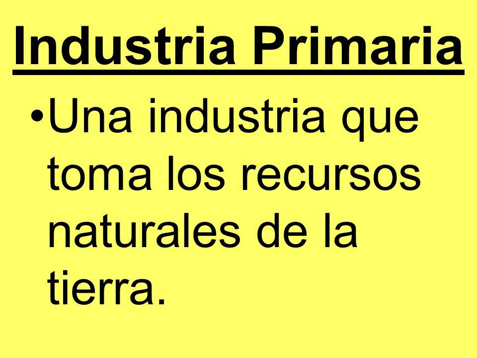 Industria Primaria Ejemplos: Minar (mining) Las ciencias forestales (forestry) La pesca La agricultura