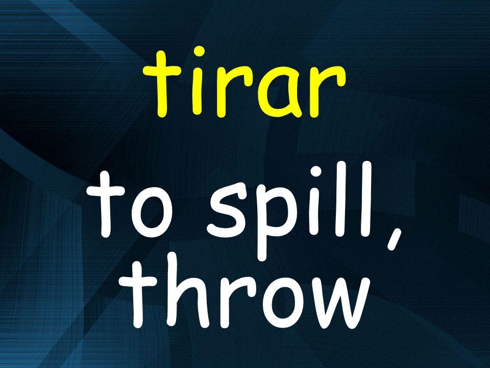 tirar to spill, throw