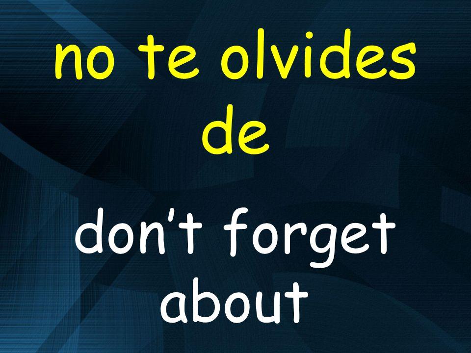 no te olvides de dont forget about