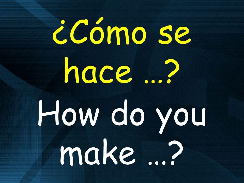 ¿Cómo se hace … How do you make …