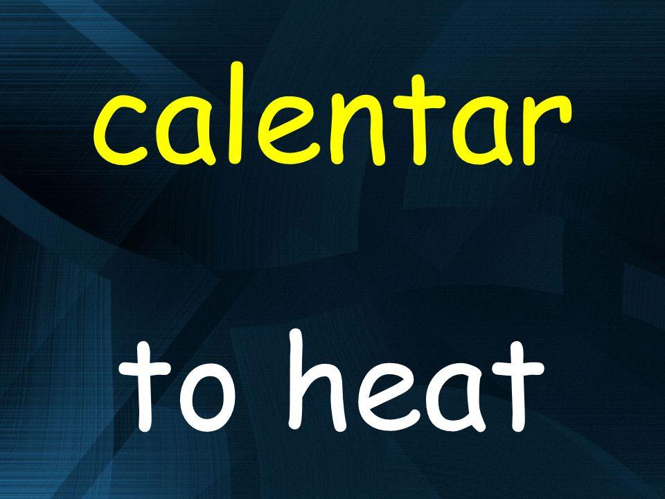 calentar to heat