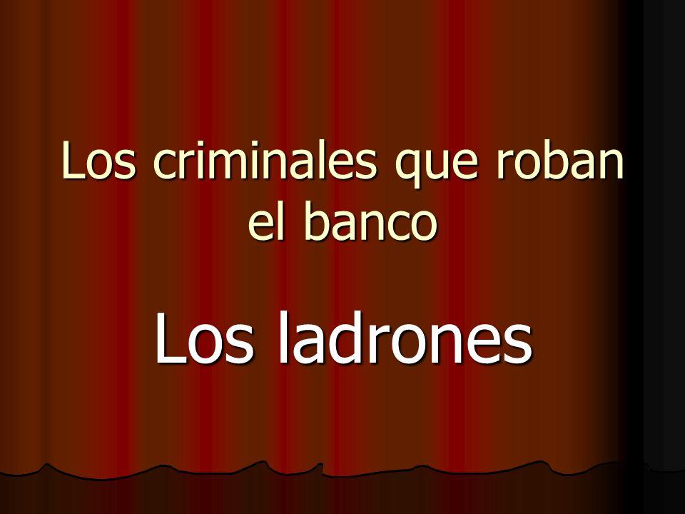 Los criminales que roban el banco Los ladrones
