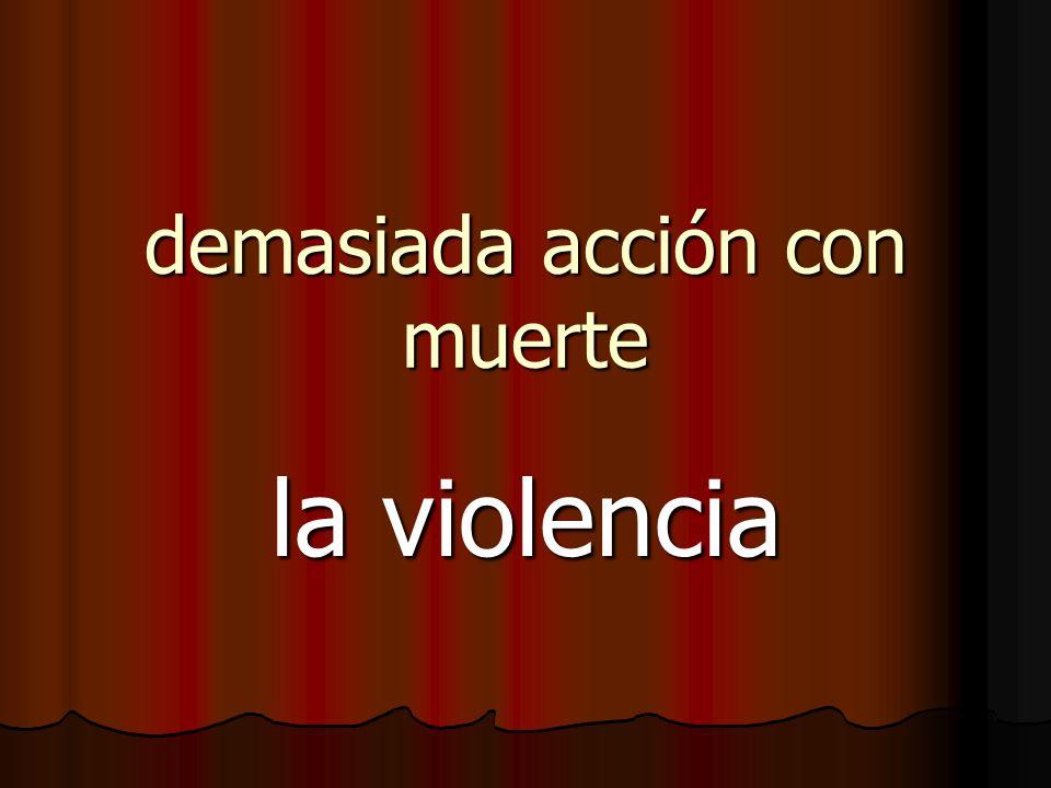 demasiada acción con muerte la violencia