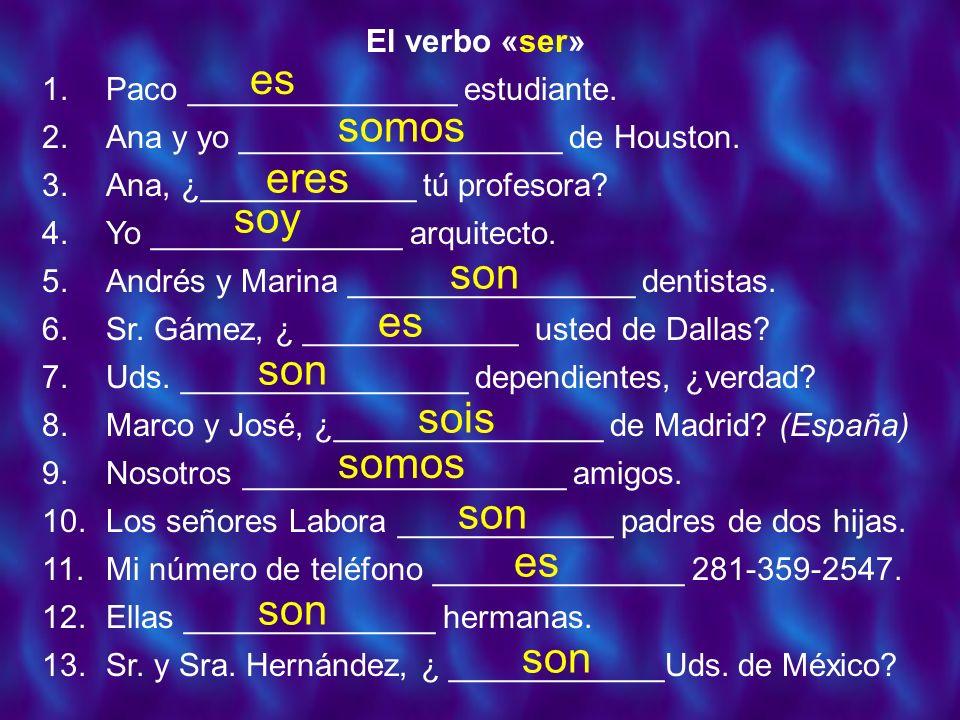 El verbo «ser» 1.Paco _______________ estudiante. 2.Ana y yo __________________ de Houston. 3.Ana, ¿____________ tú profesora? 4.Yo ______________ arq