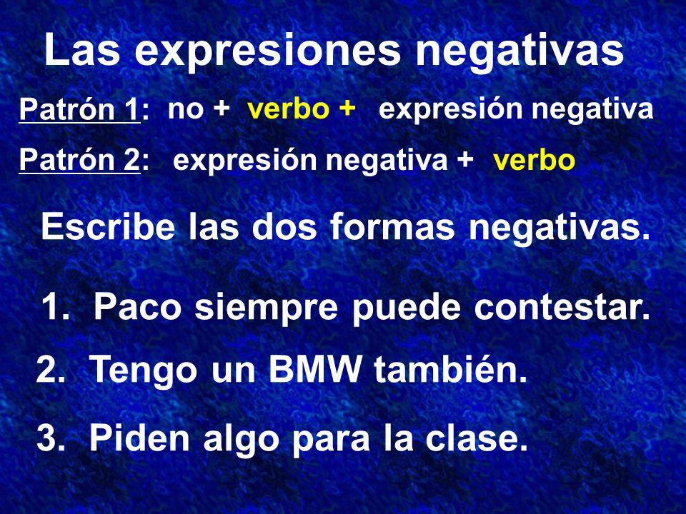 Las expresiones negativas Patrón 1: Patrón 2: no +verbo +expresión negativa expresión negativa +verbo Escribe las dos formas negativas.