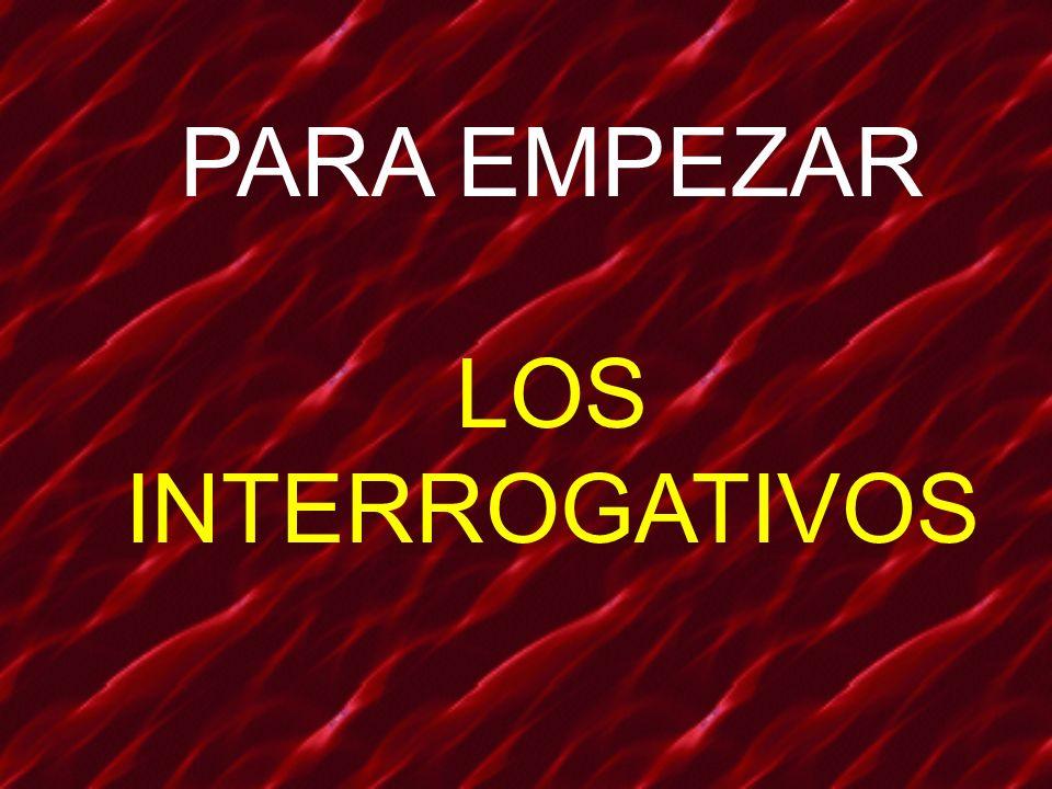 PARA EMPEZAR LOS INTERROGATIVOS