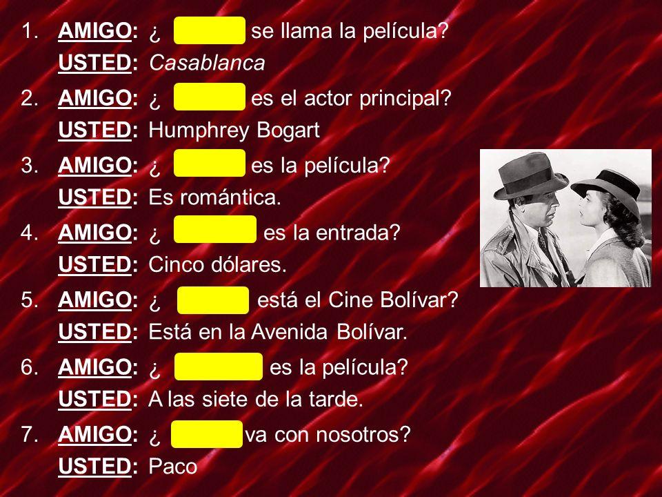 1.AMIGO:¿ Cómo se llama la película? USTED:Casablanca 2.AMIGO:¿ Quién es el actor principal? USTED:Humphrey Bogart 3.AMIGO:¿ Cómo es la película? USTE