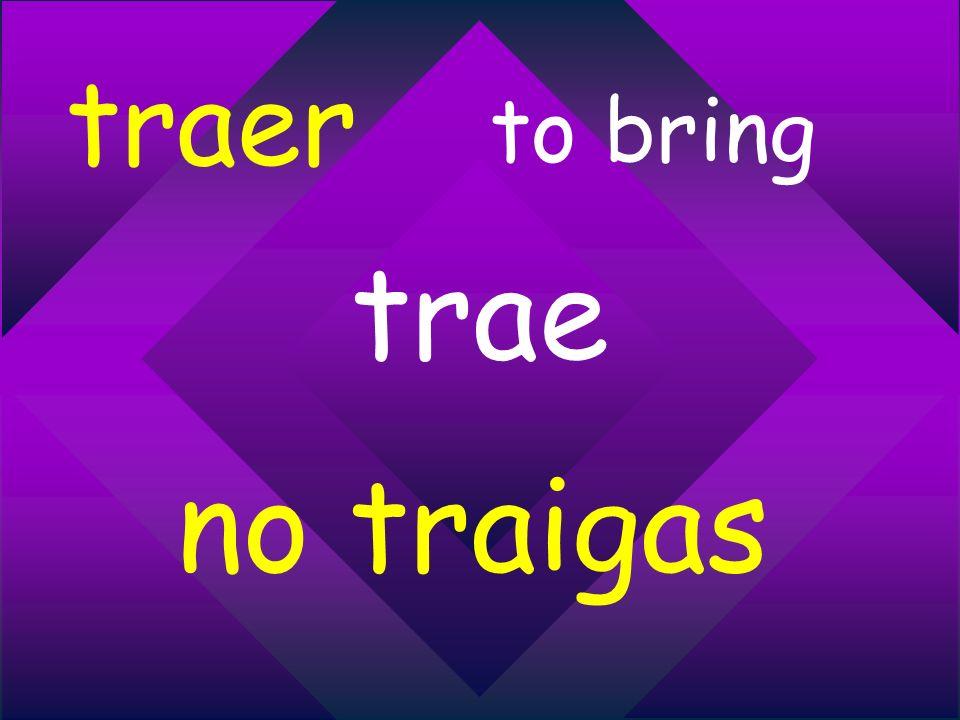 traer to bring trae no traigas
