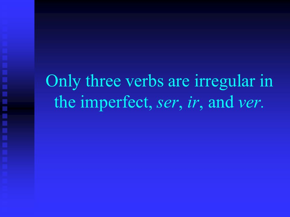 Only three verbs are irregular in the imperfect, ser, ir, and ver.