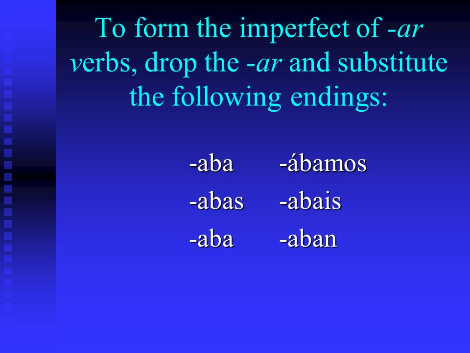 To form the imperfect of -ar verbs, drop the -ar and substitute the following endings: -ábamos-abais-aban -aba -abas -aba