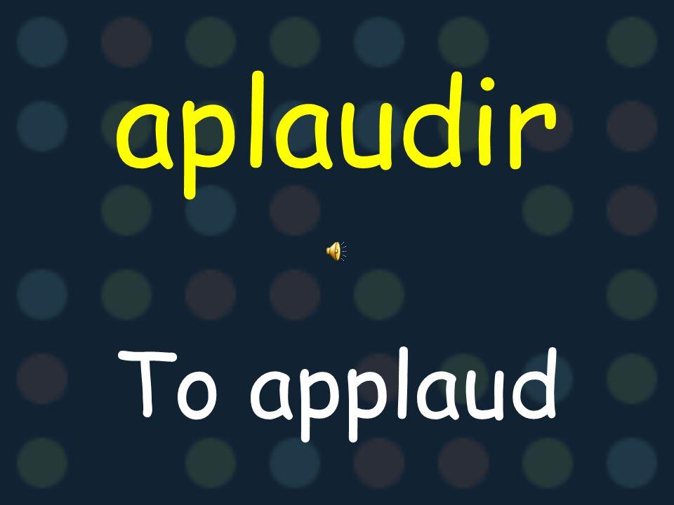 aplaudir To applaud