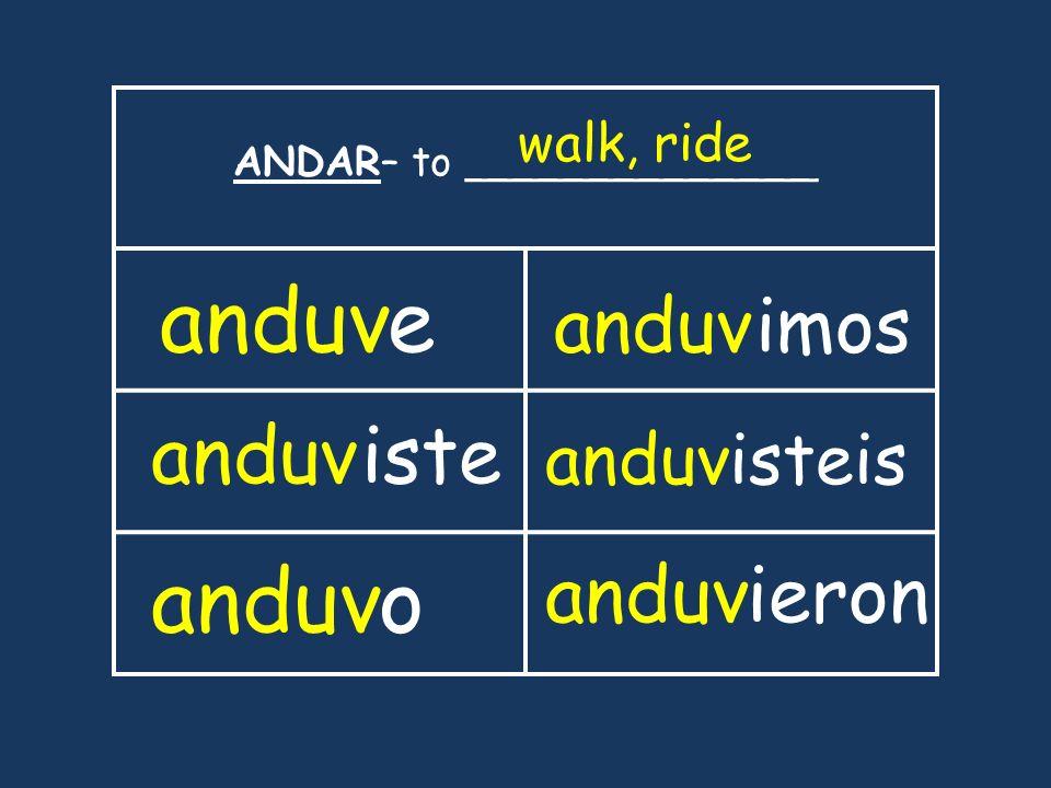 ANDAR– to ______________ walk, ride anduve iste anduvo imos anduvisteis anduvieron