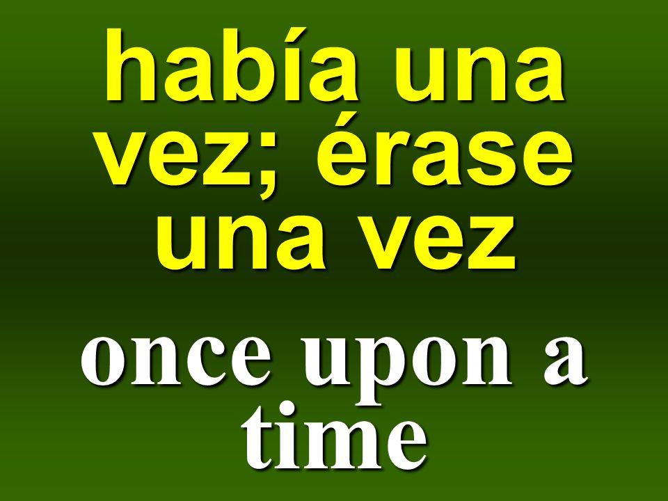 había una vez; érase una vez once upon a time