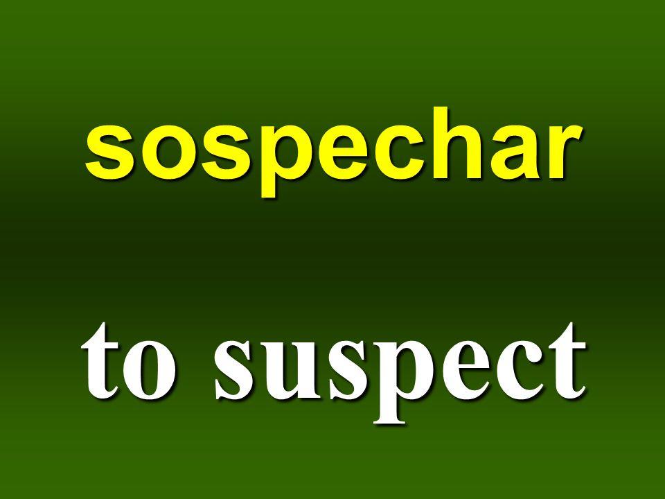 sospechar to suspect