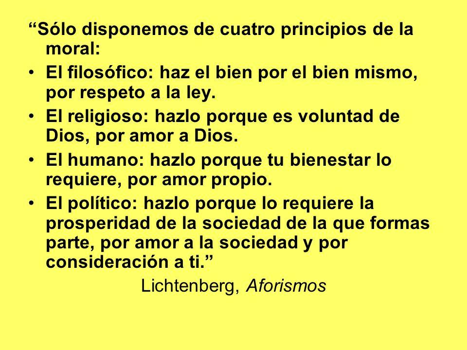 Sólo disponemos de cuatro principios de la moral: El filosófico: haz el bien por el bien mismo, por respeto a la ley. El religioso: hazlo porque es vo