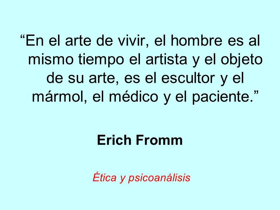 En el arte de vivir, el hombre es al mismo tiempo el artista y el objeto de su arte, es el escultor y el mármol, el médico y el paciente. Erich Fromm