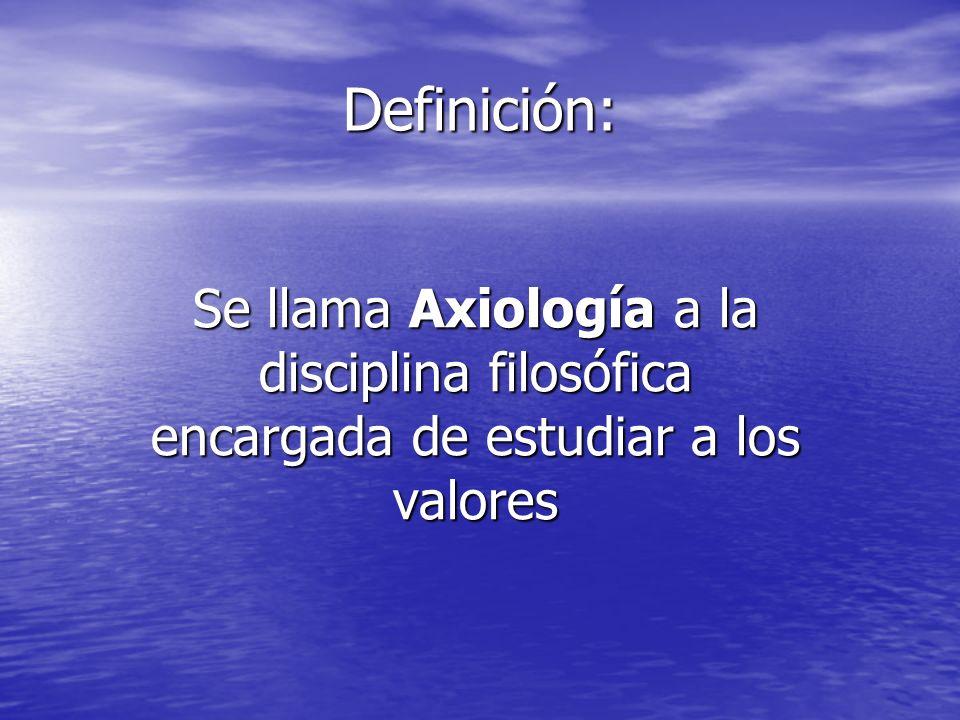 Definición: Se llama Axiología a la disciplina filosófica encargada de estudiar a los valores