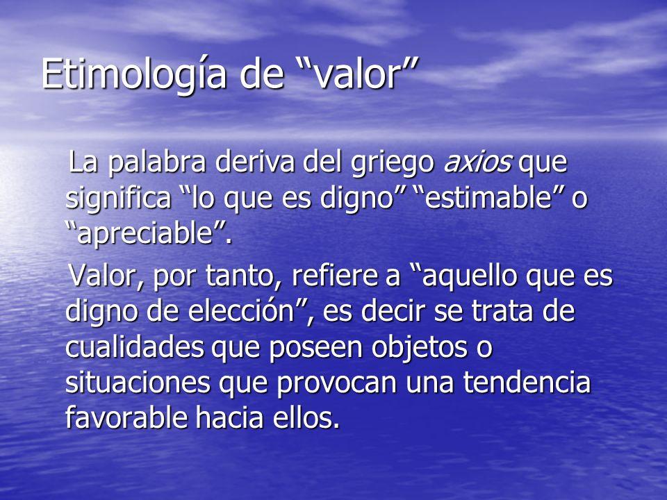Etimología de valor La palabra deriva del griego axios que significa lo que es digno estimable o apreciable. La palabra deriva del griego axios que si