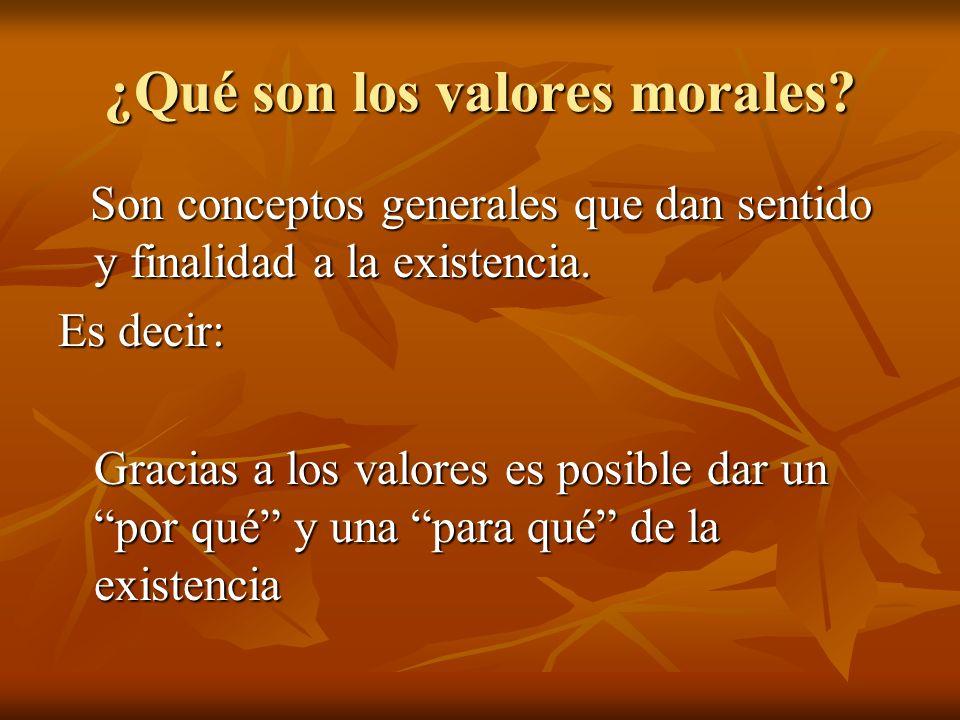 ¿Qué son los valores morales? Son conceptos generales que dan sentido y finalidad a la existencia. Son conceptos generales que dan sentido y finalidad