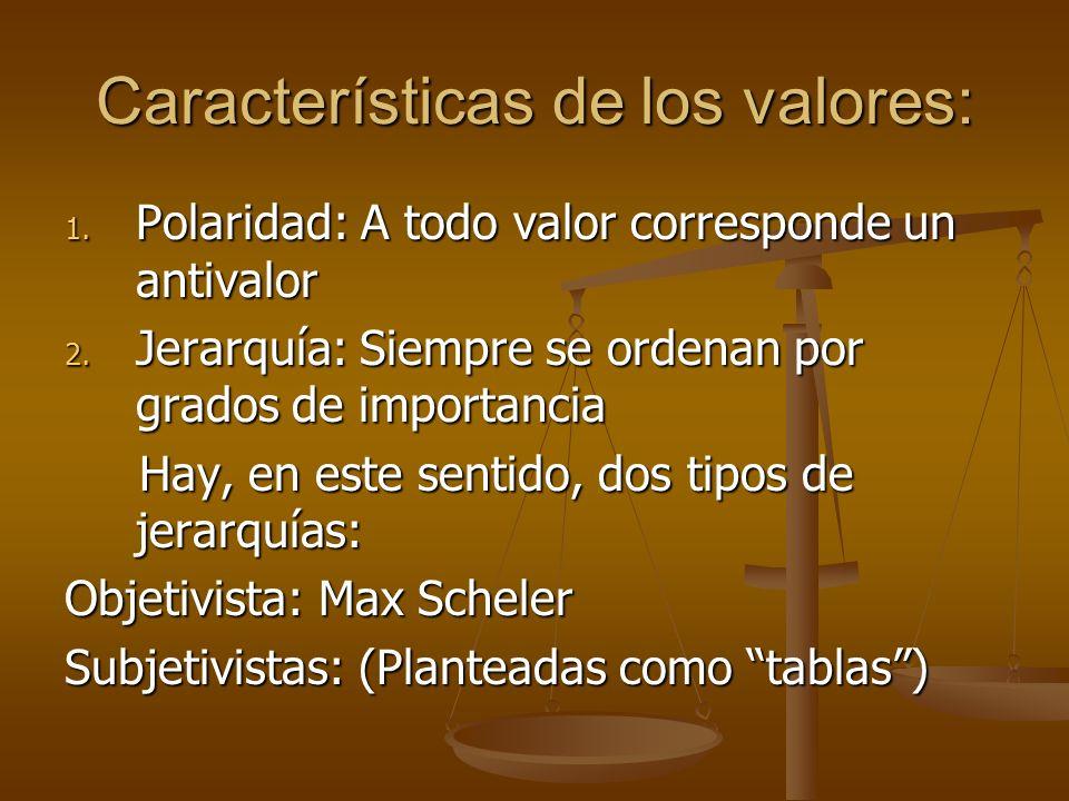 Características de los valores: 1. Polaridad: A todo valor corresponde un antivalor 2. Jerarquía: Siempre se ordenan por grados de importancia Hay, en