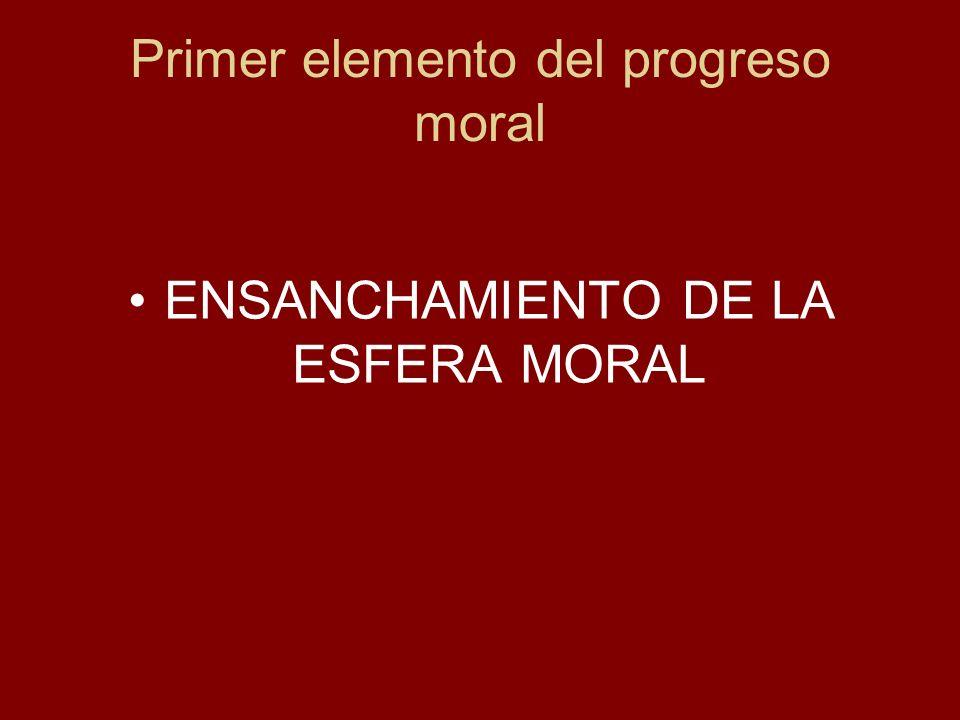 Primer elemento del progreso moral ENSANCHAMIENTO DE LA ESFERA MORAL