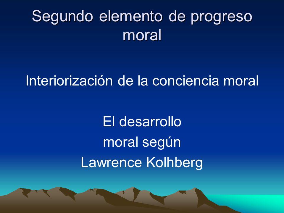Segundo elemento de progreso moral Interiorización de la conciencia moral El desarrollo moral según Lawrence Kolhberg