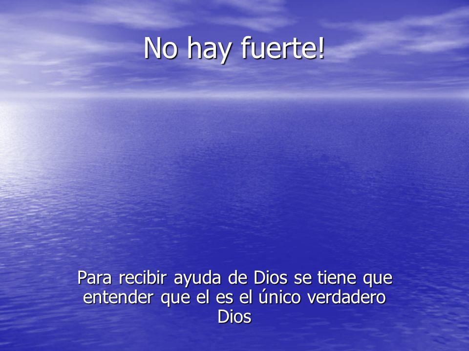 No hay fuerte! Para recibir ayuda de Dios se tiene que entender que el es el único verdadero Dios