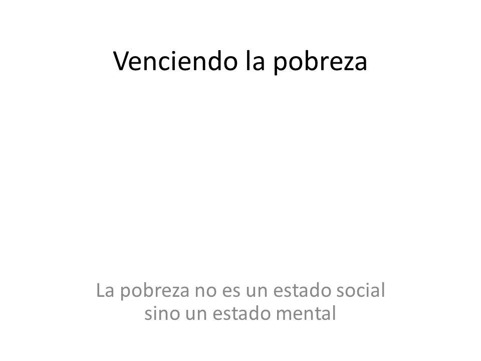 Venciendo la pobreza La pobreza no es un estado social sino un estado mental