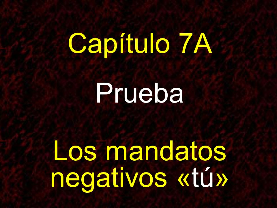 Capítulo 7A Prueba Los mandatos negativos «tú»