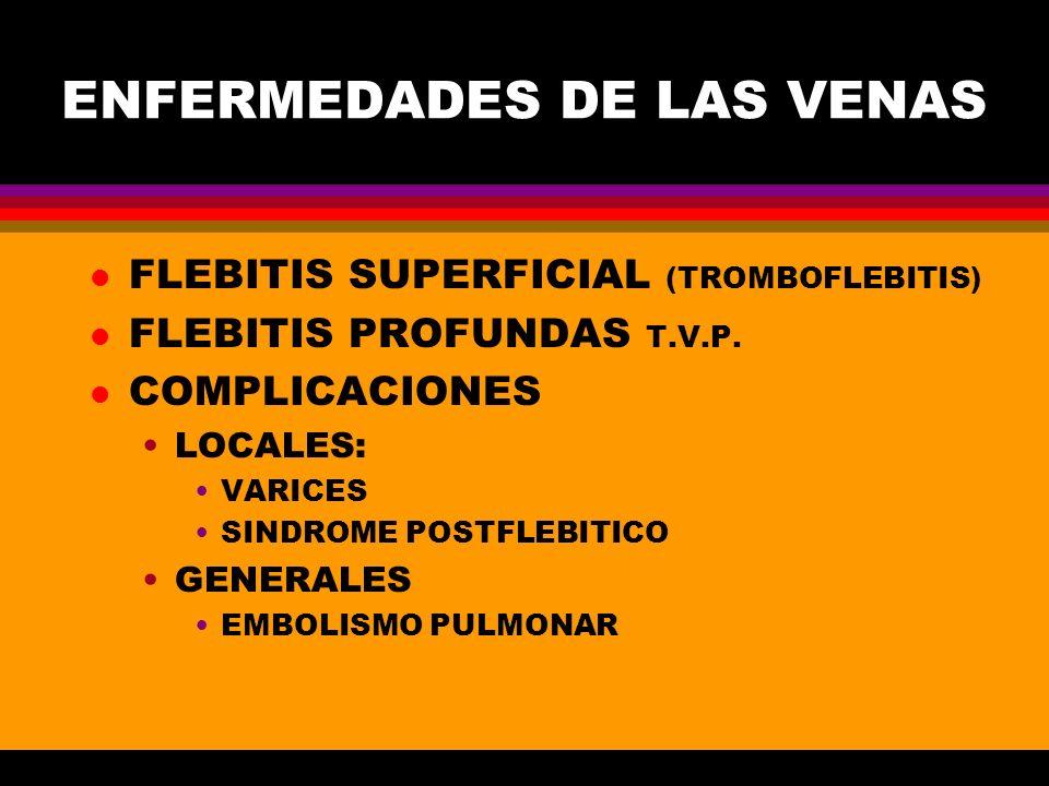 ENFERMEDADES DE LAS VENAS l FLEBITIS SUPERFICIAL (TROMBOFLEBITIS) l FLEBITIS PROFUNDAS T.V.P. l COMPLICACIONES LOCALES: VARICES SINDROME POSTFLEBITICO