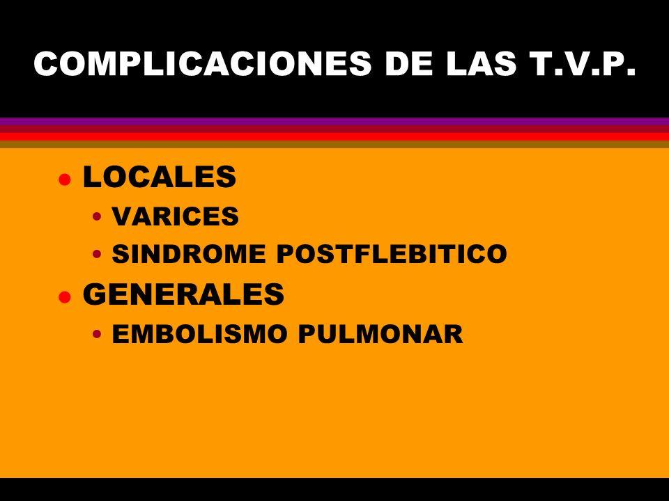 COMPLICACIONES DE LAS T.V.P. l LOCALES VARICES SINDROME POSTFLEBITICO l GENERALES EMBOLISMO PULMONAR